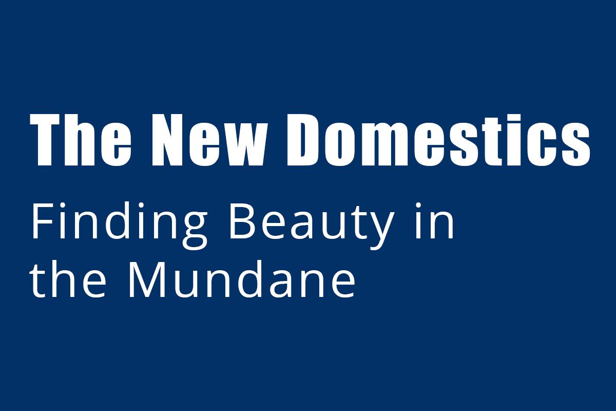 New Domestics, Finding Beauty in the Mundane