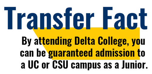 By attending Delta College, you can be guaranteed admission to a UC or CSU campus as a Junior.